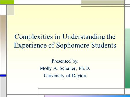 Complexities in Understanding the Experience of Sophomore Students Presented by: Molly A. Schaller, Ph.D. University of Dayton.