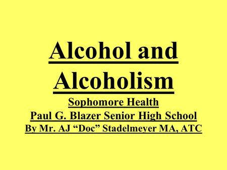 "Alcohol and Alcoholism Sophomore Health Paul G. Blazer Senior High School By Mr. AJ ""Doc"" Stadelmeyer MA, ATC."
