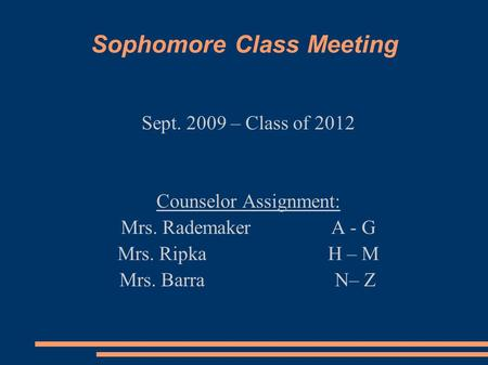 Sophomore Class Meeting Sept. 2009 – Class of 2012 Counselor Assignment: Mrs. RademakerA - G Mrs. Ripka H – M Mrs. Barra N– Z.