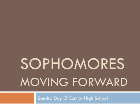 SOPHOMORES MOVING FORWARD Sandra Day O'Connor High School.