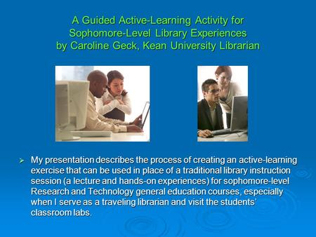 A Guided Active-Learning Activity for Sophomore-Level Library Experiences by Caroline Geck, Kean University Librarian My presentation describes the process.
