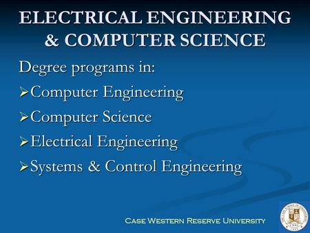 Case Western Reserve University ELECTRICAL ENGINEERING & COMPUTER SCIENCE Degree programs in:  Computer Engineering  Computer Science  Electrical Engineering.