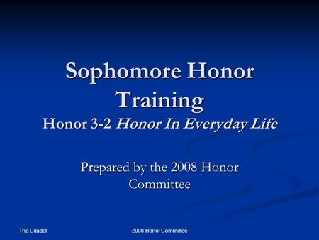 The Citadel 2008 Honor Committee Sophomore Honor Training Honor 3-2 Honor In Everyday Life Prepared by the 2008 Honor Committee.