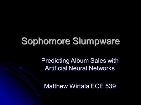 Sophomore Slumpware Predicting Album Sales with Artificial Neural Networks Matthew Wirtala ECE 539.
