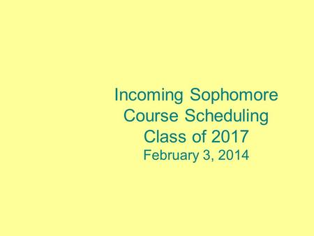 Incoming Sophomore Course Scheduling Class of 2017 February 3, 2014.