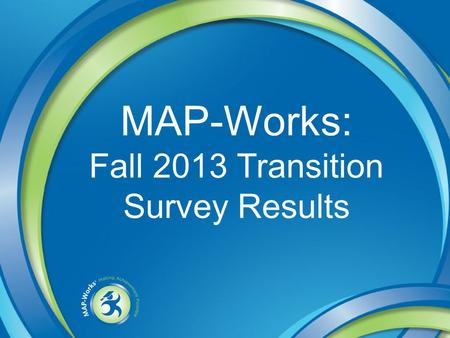 MAP-Works: Fall 2013 Transition Survey Results. Cohort Definitions First Year: FT/F admit type; No Prior admission at UAA or its sites & has earned fewer.