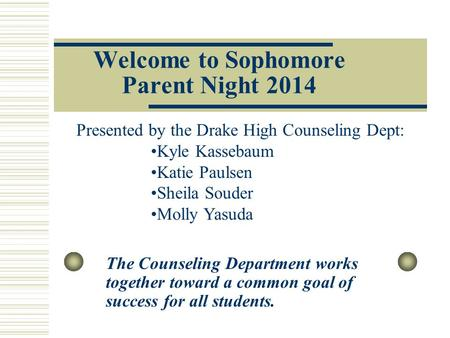 Welcome to Sophomore Parent Night 2014 The Counseling Department works together toward a common goal of success for all students. Presented by the Drake.