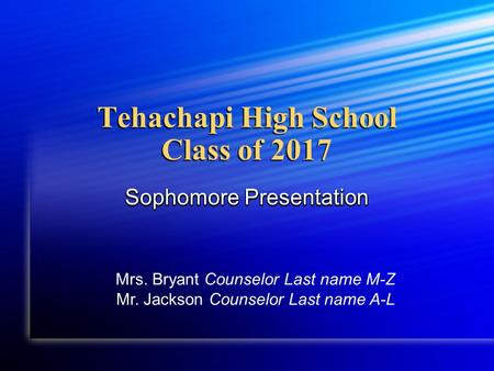 Tehachapi High School Class of 2017 Sophomore Presentation Mrs. Bryant Counselor Last name M-Z Mr. Jackson Counselor Last name A-L.