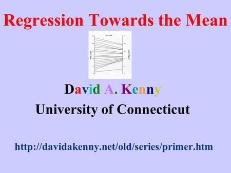 Regression Towards the Mean David A. Kenny University of Connecticut