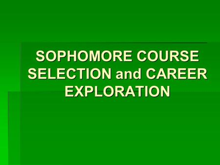 SOPHOMORE COURSE SELECTION and CAREER EXPLORATION.