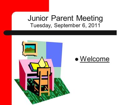Junior Parent Meeting Tuesday, September 6, 2011 Welcome.