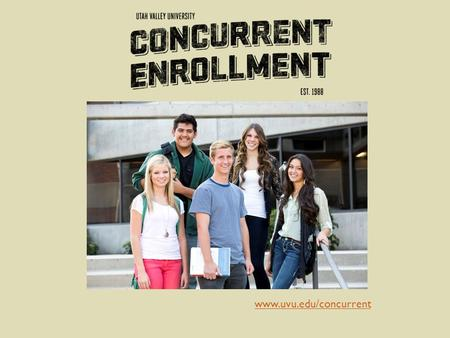 Www.uvu.edu/concurrent. is Concurrent Enrollment? A partnership program that enables students to receive UVU college credit while taking select high school.