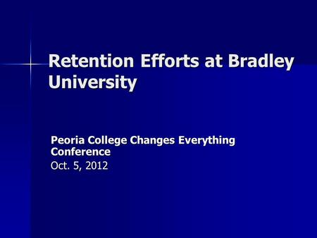 Retention Efforts at Bradley University Peoria College Changes Everything Conference Oct. 5, 2012.