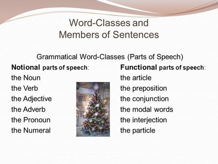 Word-Classes and Members of Sentences Grammatical Word-Classes (Parts of Speech) Notional parts of speech: Functional parts of speech: the Nounthe article.