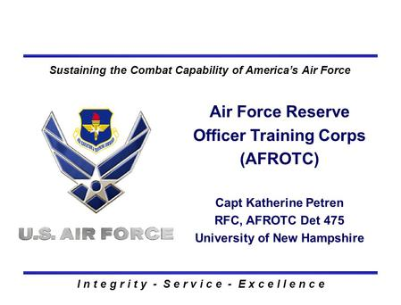 I n t e g r i t y - S e r v i c e - E x c e l l e n c e Sustaining the Combat Capability of America's Air Force Air Force Reserve Officer Training Corps.