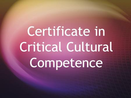 Certificate in Critical Cultural Competence. What is Cultural Competence? **An ability to interact effectively with people of different cultures A) Awareness.