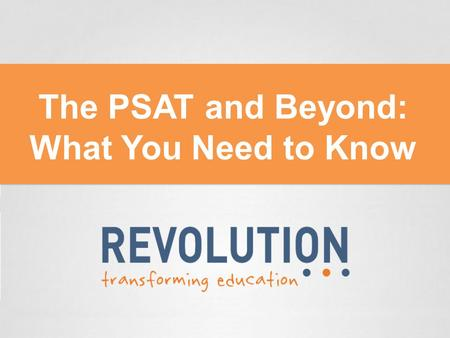 The PSAT and Beyond: What You Need to Know. Roadmap for tonight 1. Introduction to the PSAT 2. Interpreting your results 3. Going from the PSAT to the.
