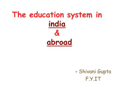 The education system in india & abroad - Shivani Gupta F.Y.IT.