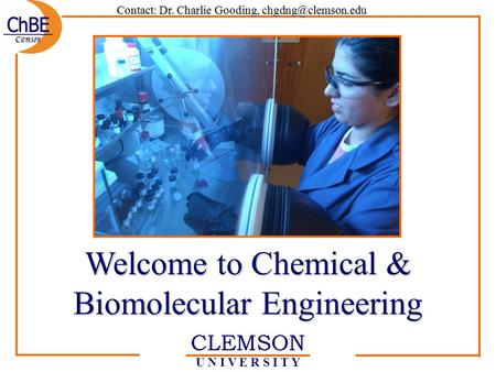 CLEMSON U N I V E R S I T Y Welcome to Chemical & Biomolecular Engineering Contact: Dr. Charlie Gooding,