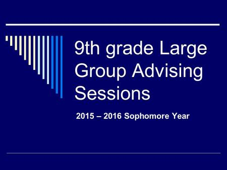 9th grade Large Group Advising Sessions 2015 – 2016 Sophomore Year.