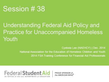 Session # 38 Understanding Federal Aid Policy and Practice for Unaccompanied Homeless Youth Cyekeia Lee (NAEHCY) | Dec. 2014 National Association for the.