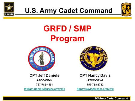 US Army Cadet Command GRFD / SMP Program U.S. Army Cadet Command CPT Jeff Daniels ATCC-OP-I-I 757-788-4551 CPT Nancy Davis.