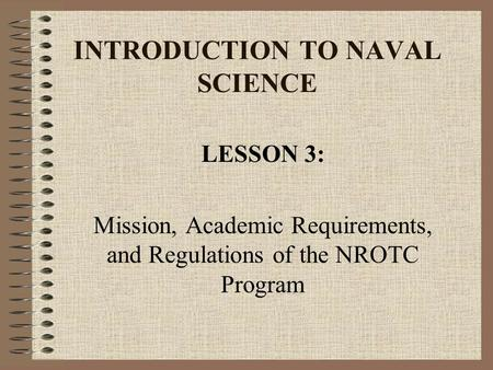 INTRODUCTION TO NAVAL SCIENCE LESSON 3: Mission, Academic Requirements, and Regulations of the NROTC Program.