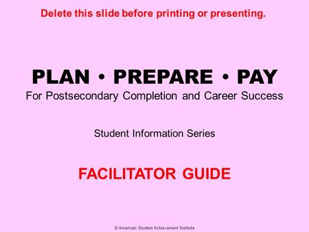© American Student Achievement Institute PLAN  PREPARE  PAY For Postsecondary Completion and Career Success Student Information Series FACILITATOR GUIDE.