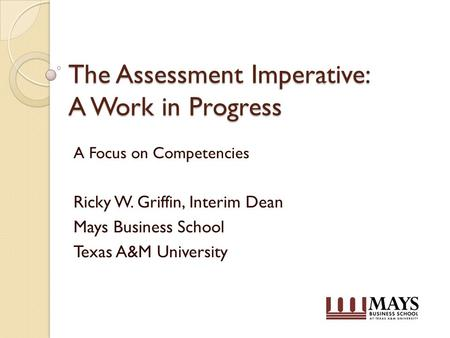 The Assessment Imperative: A Work in Progress A Focus on Competencies Ricky W. Griffin, Interim Dean Mays Business School Texas A&M University.