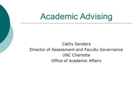 Academic Advising Cathy Sanders Director of Assessment and Faculty Governance UNC Charlotte Office of Academic Affairs.