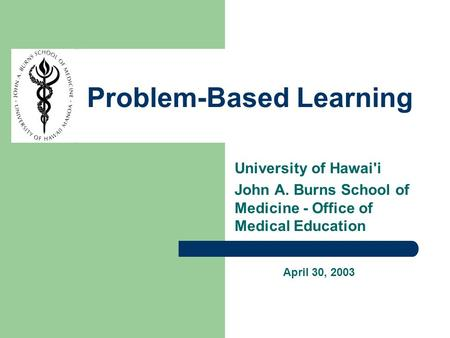 University of Hawai'i John A. Burns School of Medicine - Office of Medical Education Problem-Based Learning April 30, 2003.