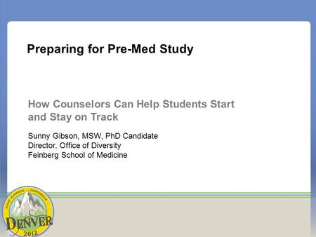 Preparing for Pre-Med Study How Counselors Can Help Students Start and Stay on Track Sunny Gibson, MSW, PhD Candidate Director, Office of Diversity Feinberg.