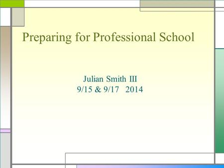 Preparing for Professional School Julian Smith III 9/15 & 9/17 2014.
