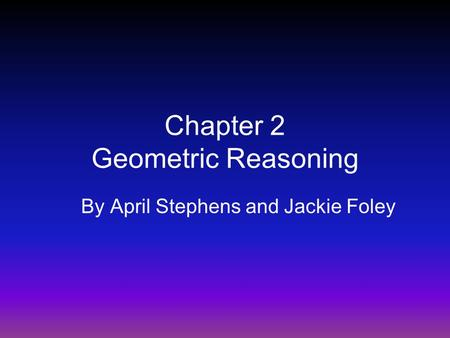 Chapter 2 Geometric Reasoning By April Stephens and Jackie Foley.