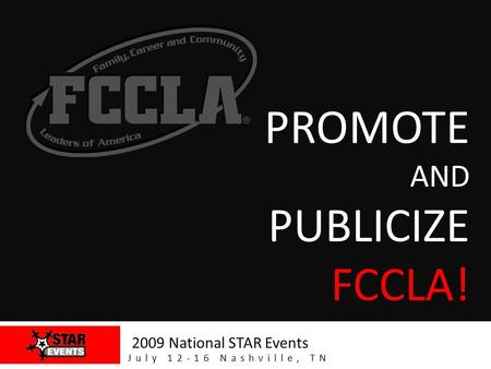 PROMOTE AND PUBLICIZE FCCLA! 2009 National STAR Events July 12-16 Nashville, TN.