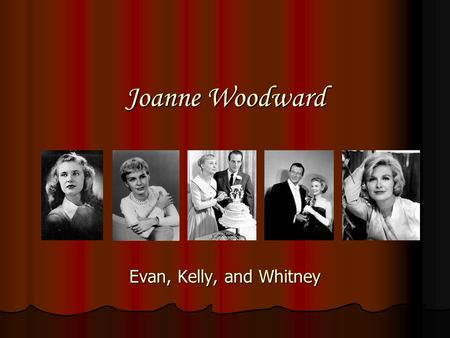 Joanne Woodward Evan, Kelly, and Whitney. Joanne Gignilliat Woodward Joanne Gignilliat Woodward Born February 27, 1930 Born February 27, 1930 Born in.