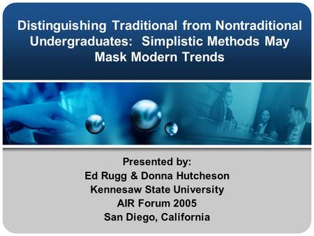 Distinguishing Traditional from Nontraditional Undergraduates: Simplistic Methods May Mask Modern Trends Presented by: Ed Rugg & Donna Hutcheson Kennesaw.