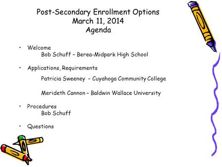 Post-Secondary Enrollment Options March 11, 2014 Agenda Welcome Bob Schuff – Berea-Midpark High School Applications, Requirements Patricia Sweeney – Cuyahoga.