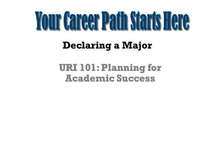 Declaring a Major URI 101: Planning for Academic Success.