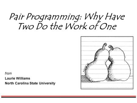 Pair Programming: Why Have Two Do the Work of One from Laurie Williams North Carolina State University.