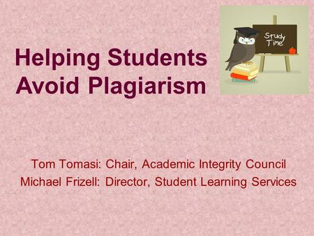 Helping Students Avoid Plagiarism Tom Tomasi: Chair, Academic Integrity Council Michael Frizell: Director, Student Learning Services.
