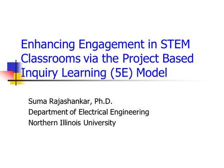 Enhancing Engagement in STEM Classrooms via the Project Based Inquiry Learning (5E) Model Suma Rajashankar, Ph.D. Department of Electrical Engineering.