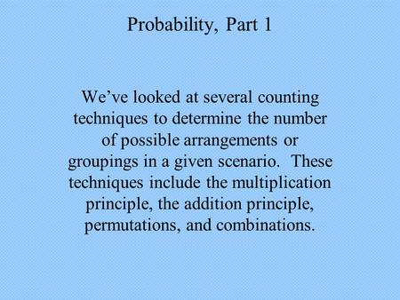 Probability, Part 1 We've looked at several counting techniques to determine the number of possible arrangements or groupings in a given scenario. These.