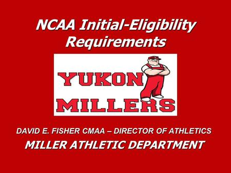 NCAA Initial-Eligibility Requirements DAVID E. FISHER CMAA – DIRECTOR OF ATHLETICS MILLER ATHLETIC DEPARTMENT.