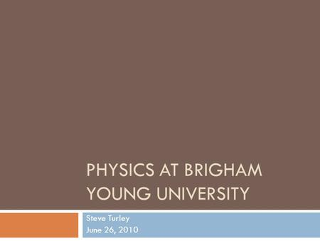 PHYSICS AT BRIGHAM YOUNG UNIVERSITY Steve Turley June 26, 2010.