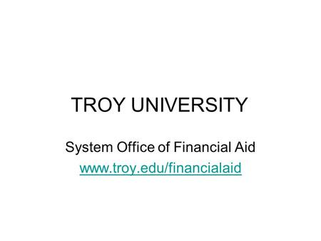 TROY UNIVERSITY System Office of Financial Aid www.troy.edu/financialaid.