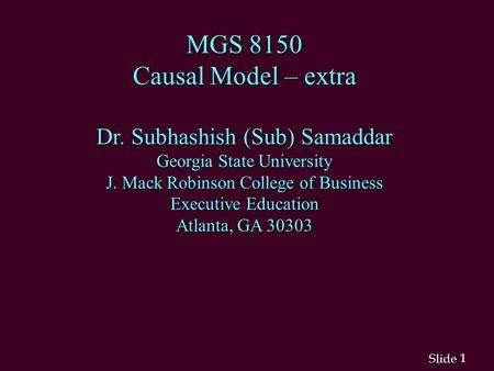 1 1 Slide MGS 8150 Causal Model – extra Dr. Subhashish (Sub) Samaddar Georgia State University J. Mack Robinson College of Business Executive Education.