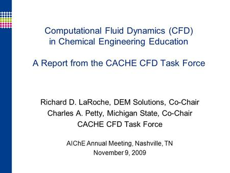 Computational Fluid Dynamics (CFD) in Chemical Engineering Education A Report from the CACHE CFD Task Force Richard D. LaRoche, DEM Solutions, Co-Chair.