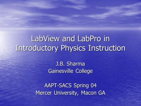 LabView and LabPro in Introductory Physics Instruction J.B. Sharma Gainesville College AAPT-SACS Spring 04 Mercer University, Macon GA.