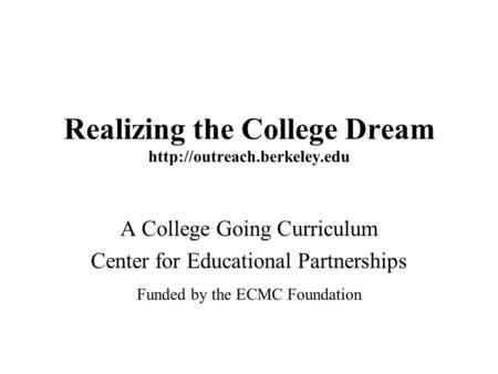 Realizing the College Dream  A College Going Curriculum Center for Educational Partnerships Funded by the ECMC Foundation.